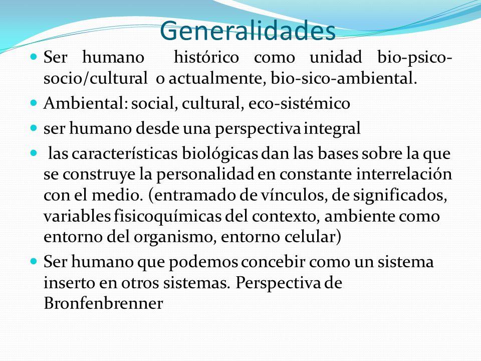 Generalidades Ser humano histórico como unidad bio-psico- socio/cultural o actualmente, bio-sico-ambiental. Ambiental: social, cultural, eco-sistémico