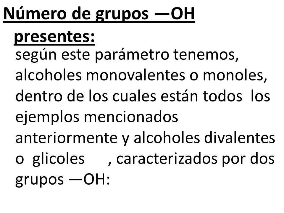 Número de grupos OH presentes: según este parámetro tenemos, alcoholes monovalentes o monoles, dentro de los cuales están todos los ejemplos mencionados anteriormente y alcoholes divalentes o glicoles, caracterizados por dos grupos OH: