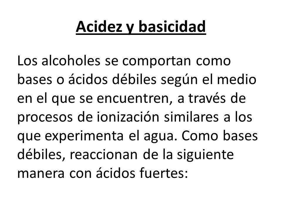 Acidez y basicidad Los alcoholes se comportan como bases o ácidos débiles según el medio en el que se encuentren, a través de procesos de ionización similares a los que experimenta el agua.