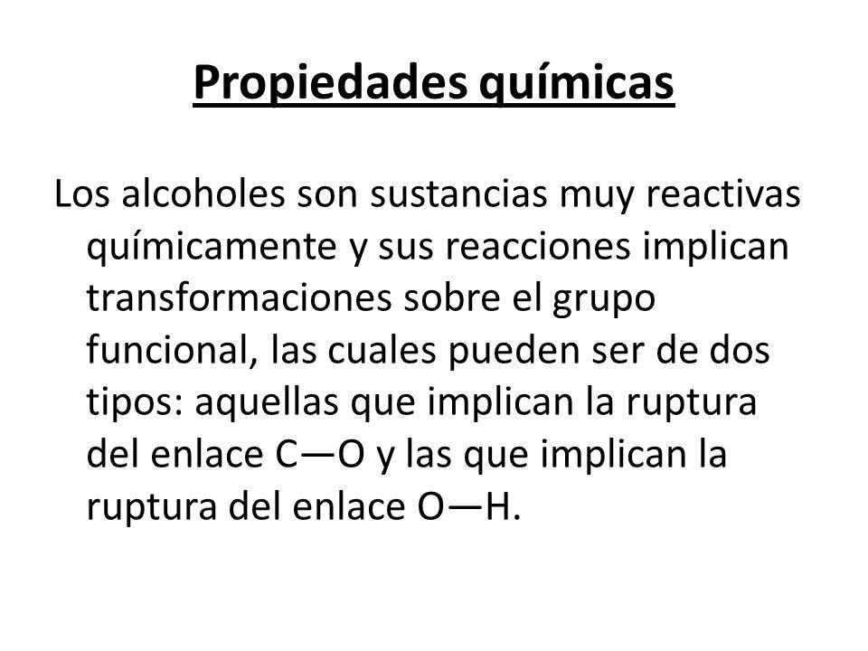 Propiedades químicas Los alcoholes son sustancias muy reactivas químicamente y sus reacciones implican transformaciones sobre el grupo funcional, las cuales pueden ser de dos tipos: aquellas que implican la ruptura del enlace CO y las que implican la ruptura del enlace OH.