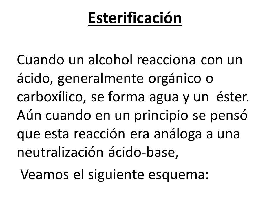 Esterificación Cuando un alcohol reacciona con un ácido, generalmente orgánico o carboxílico, se forma agua y un éster.