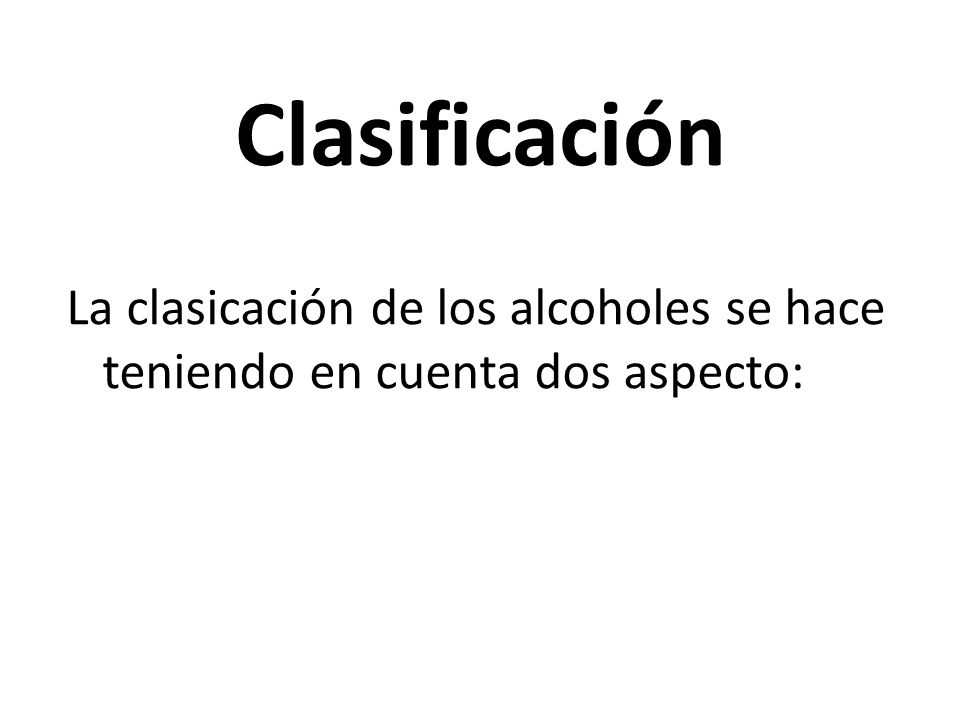 Clasificación La clasicación de los alcoholes se hace teniendo en cuenta dos aspecto: