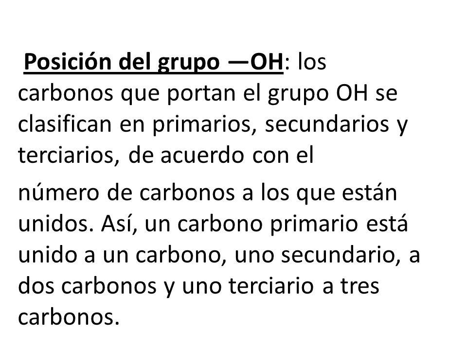 Posición del grupo OH: los carbonos que portan el grupo OH se clasifican en primarios, secundarios y terciarios, de acuerdo con el número de carbonos a los que están unidos.