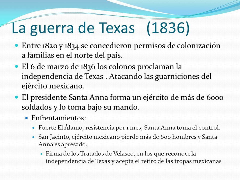 La guerra de Texas (1836) Entre 1820 y 1834 se concedieron permisos de colonización a familias en el norte del país. El 6 de marzo de 1836 los colonos