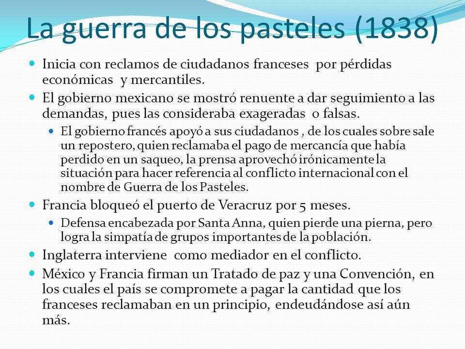 La guerra de los pasteles (1838) Inicia con reclamos de ciudadanos franceses por pérdidas económicas y mercantiles. El gobierno mexicano se mostró ren