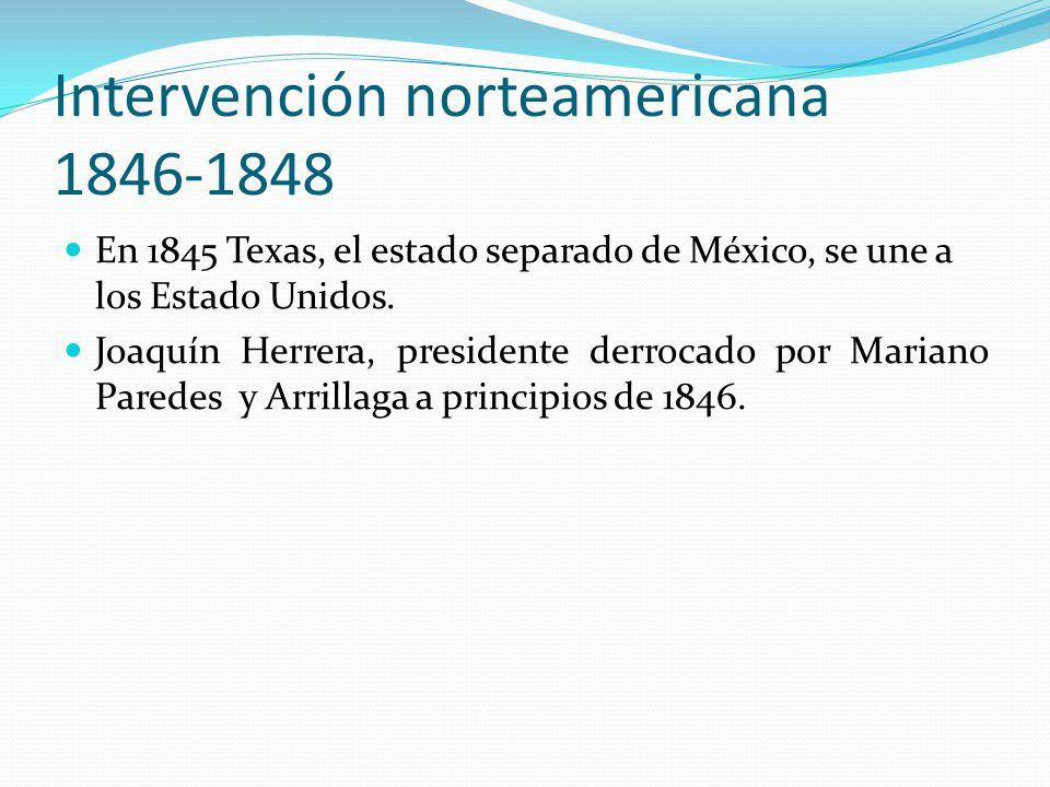 Intervención norteamericana 1846-1848 En 1845 Texas, el estado separado de México, se une a los Estado Unidos. Joaquín Herrera, presidente derrocado p