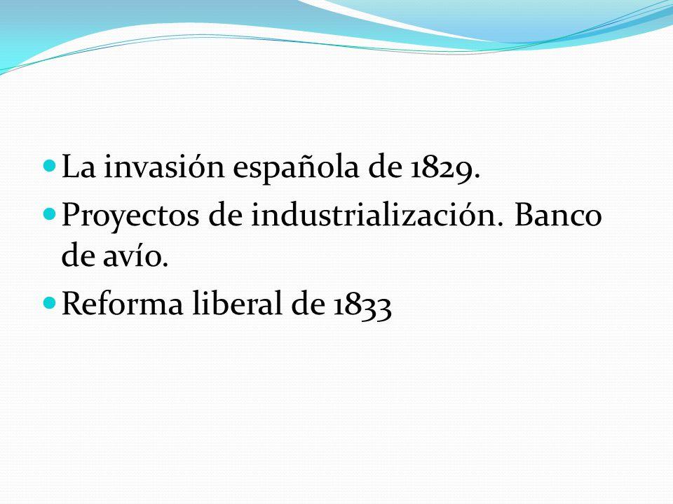 La invasión española de 1829. Proyectos de industrialización. Banco de avío. Reforma liberal de 1833