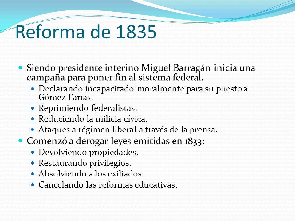 Reforma de 1835 Siendo presidente interino Miguel Barragán inicia una campaña para poner fin al sistema federal. Declarando incapacitado moralmente pa