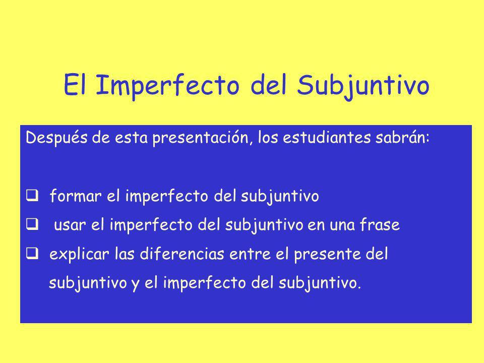 El Imperfecto del Subjuntivo Después de esta presentación, los estudiantes sabrán: formar el imperfecto del subjuntivo usar el imperfecto del subjunti