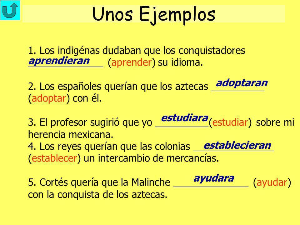 Unos Ejemplos 1. Los indigénas dudaban que los conquistadores ______________ (aprender) su idioma. 2. Los españoles querían que los aztecas __________