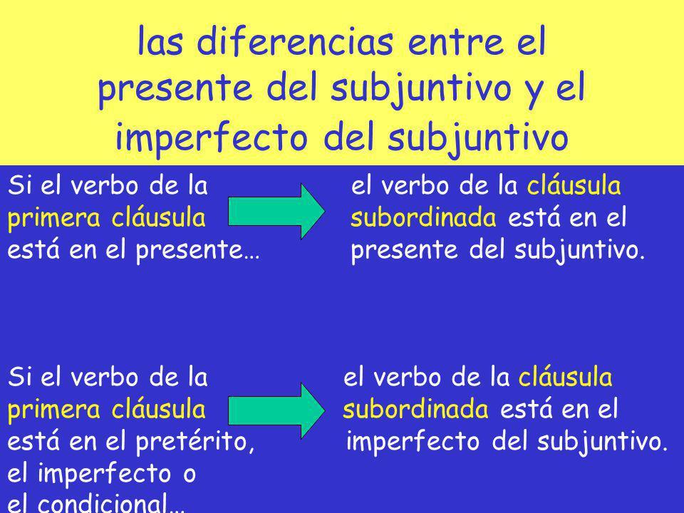 las diferencias entre el presente del subjuntivo y el imperfecto del subjuntivo Si el verbo de la el verbo de la cláusula primera cláusula subordinada