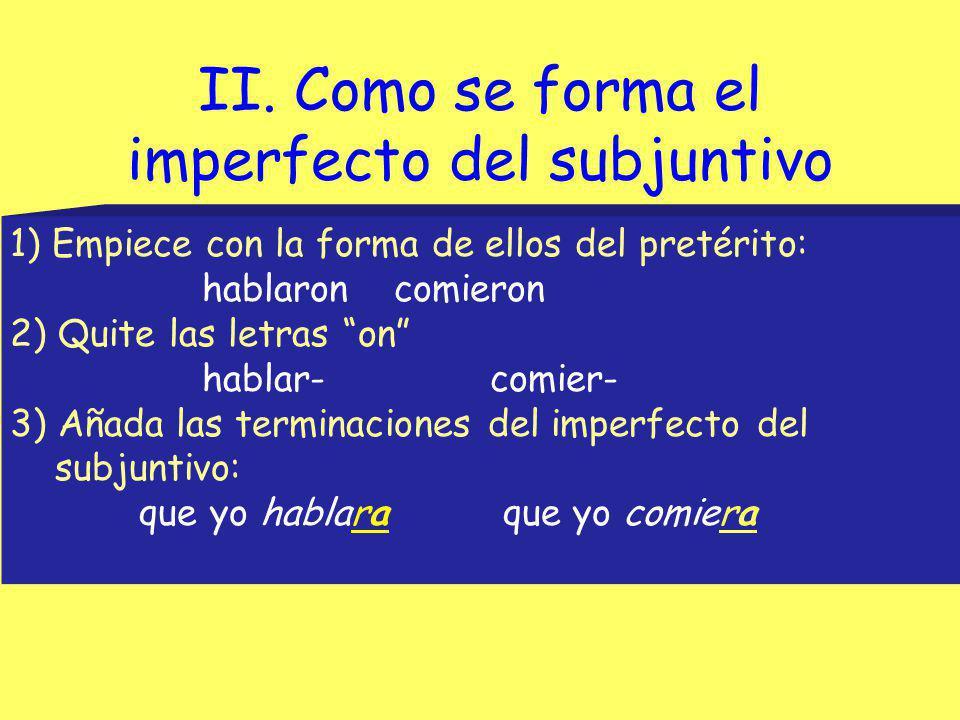 El imperfecto del subjuntivo/formas Para formar el imperfecto del subjuntivo, tomamos la tercera persona del plural del pretérito del indicativo y cambiamos la terminación -on por -a, -as, -a, -amos, -ais, -an.