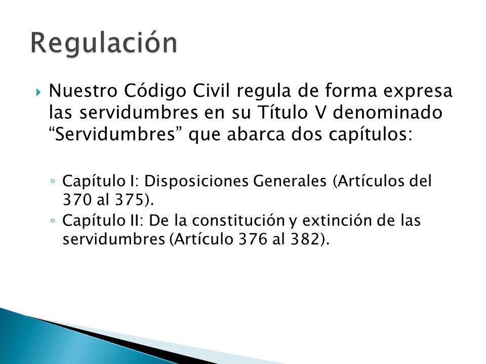 Nuestro Código Civil regula de forma expresa las servidumbres en su Título V denominado Servidumbres que abarca dos capítulos: Capítulo I: Disposicion