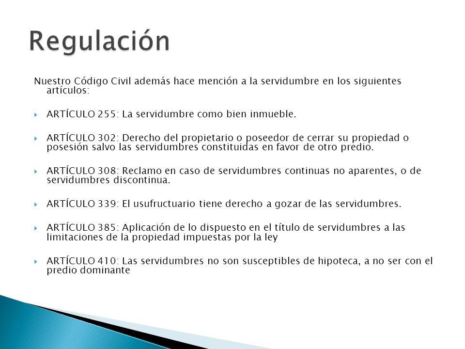 Nuestro Código Civil además hace mención a la servidumbre en los siguientes artículos: ARTÍCULO 255: La servidumbre como bien inmueble. ARTÍCULO 302:
