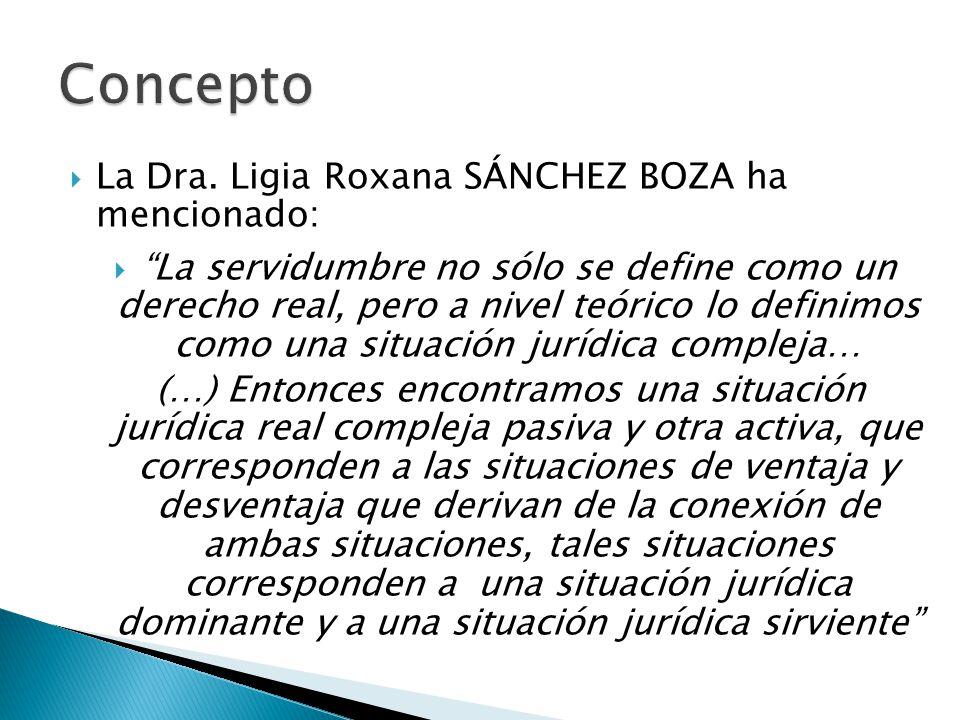 La Dra. Ligia Roxana SÁNCHEZ BOZA ha mencionado: La servidumbre no sólo se define como un derecho real, pero a nivel teórico lo definimos como una sit