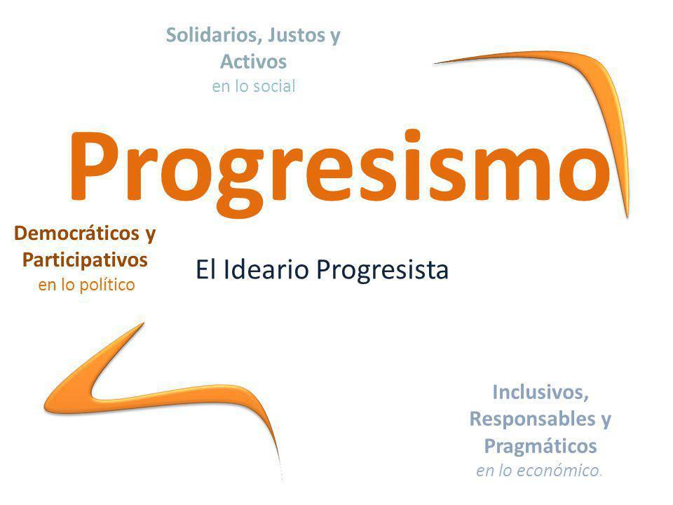 Progresismo El Ideario Progresista Inclusivos, Responsables y Pragmáticos en lo económico.