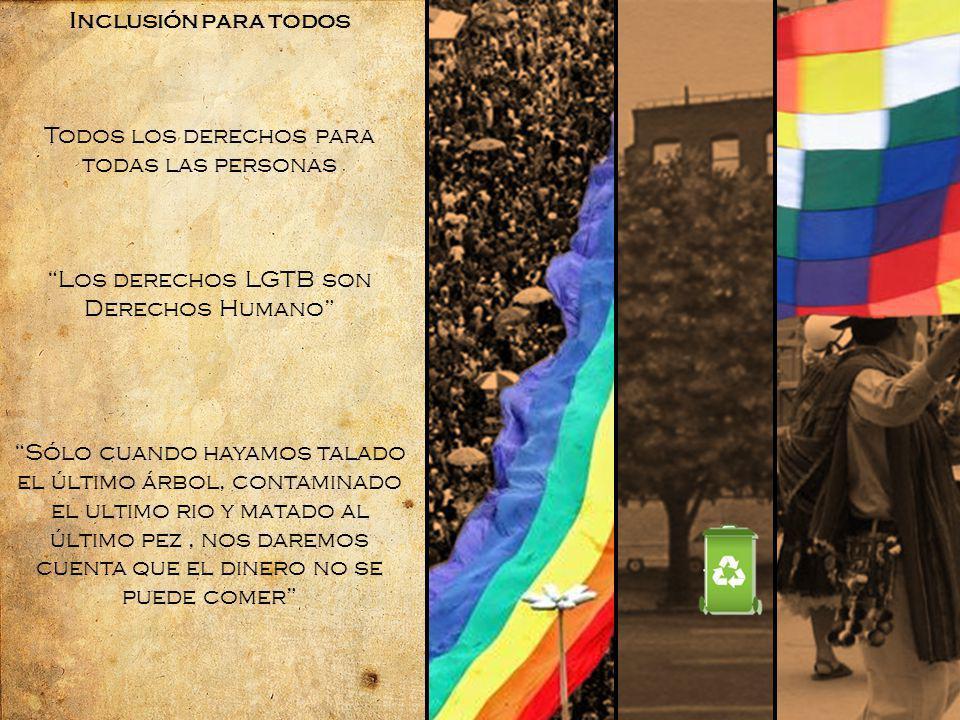 Inclusión para todos Todos los derechos para todas las personas Los derechos LGTB son Derechos Humano Sólo cuando hayamos talado el último árbol, contaminado el ultimo rio y matado al último pez, nos daremos cuenta que el dinero no se puede comer