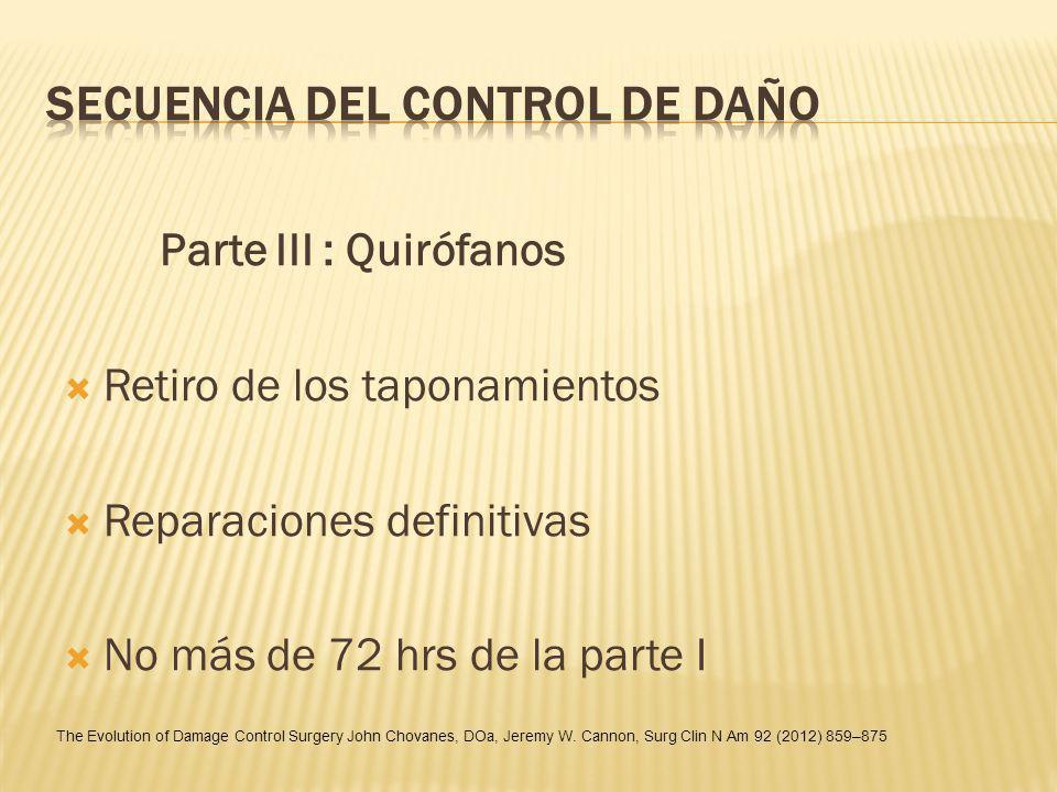 Parte III : Quirófanos Retiro de los taponamientos Reparaciones definitivas No más de 72 hrs de la parte I The Evolution of Damage Control Surgery Joh