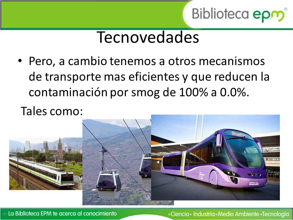 Tecnovedades Pero, a cambio tenemos a otros mecanismos de transporte mas eficientes y que reducen la contaminación por smog de 100% a 0.0%. Tales como