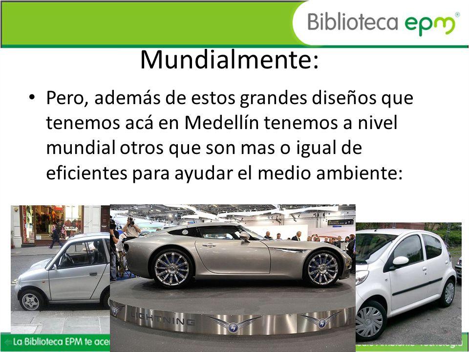 Mundialmente: Pero, además de estos grandes diseños que tenemos acá en Medellín tenemos a nivel mundial otros que son mas o igual de eficientes para a