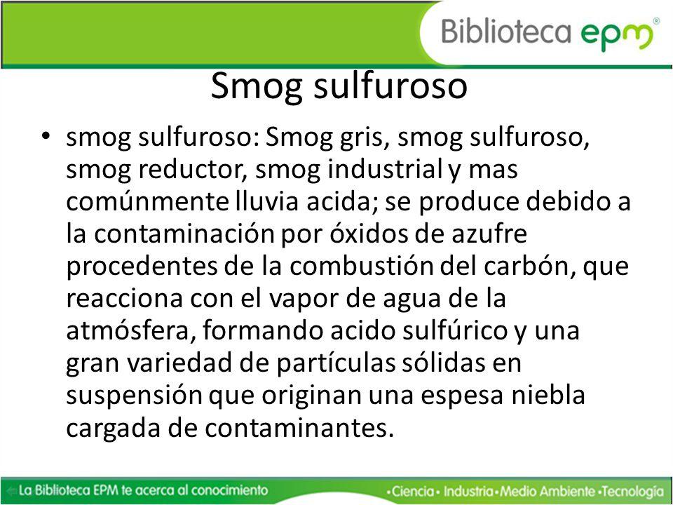 Smog sulfuroso smog sulfuroso: Smog gris, smog sulfuroso, smog reductor, smog industrial y mas comúnmente lluvia acida; se produce debido a la contami