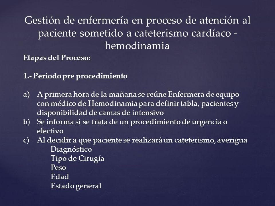 Gestión de enfermería en proceso de atención al paciente sometido a cateterismo cardíaco - hemodinamia Etapas del Proceso: 1.- Periodo pre procedimiento a)A primera hora de la mañana se reúne Enfermera de equipo con médico de Hemodinamia para definir tabla, pacientes y disponibilidad de camas de intensivo b)Se informa si se trata de un procedimiento de urgencia o electivo c)Al decidir a que paciente se realizará un cateterismo, averigua Diagnóstico Tipo de Cirugía Peso Edad Estado general