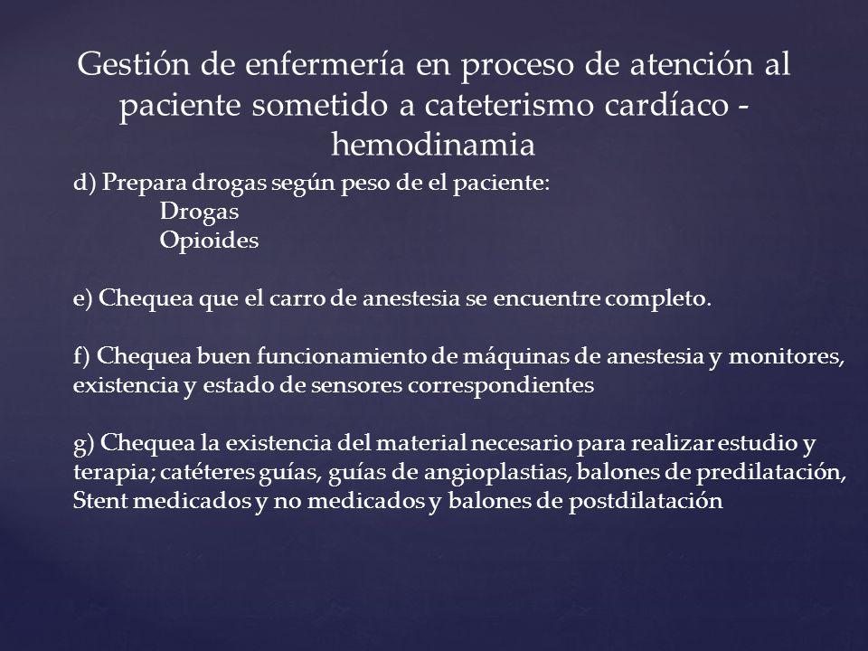 Gestión de enfermería en proceso de atención al paciente sometido a cateterismo cardíaco - hemodinamia d) Prepara drogas según peso de el paciente: Drogas Opioides e) Chequea que el carro de anestesia se encuentre completo.