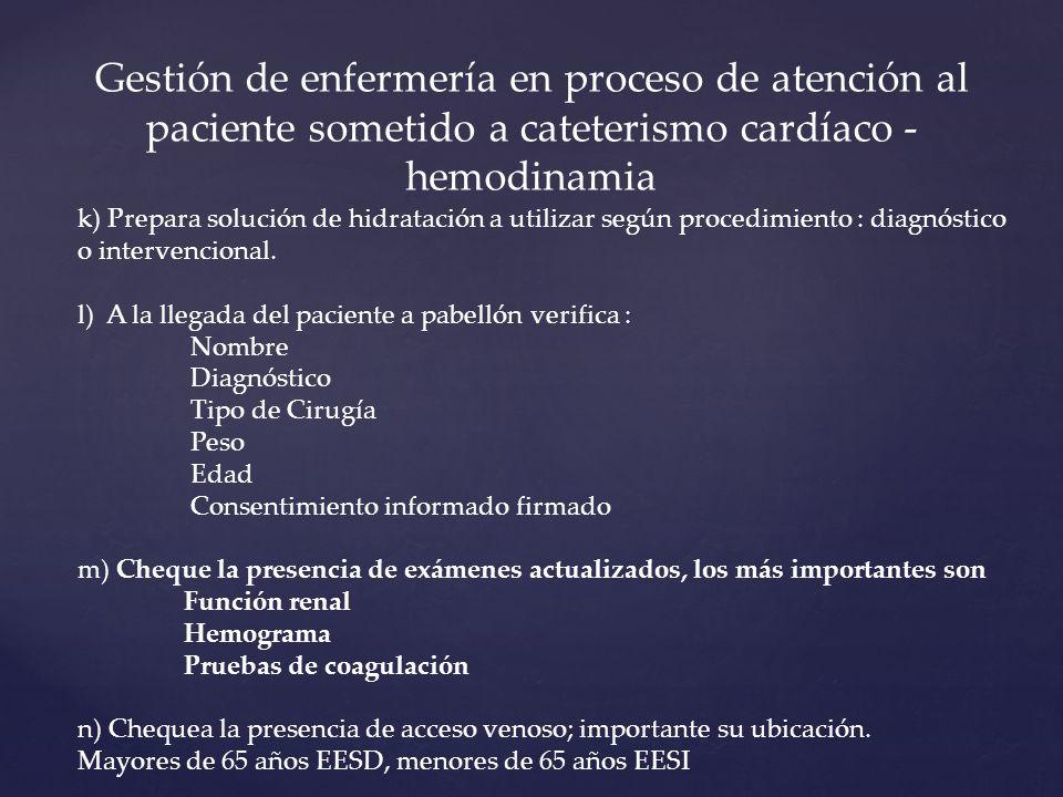 k) Prepara solución de hidratación a utilizar según procedimiento : diagnóstico o intervencional. l) A la llegada del paciente a pabellón verifica : N