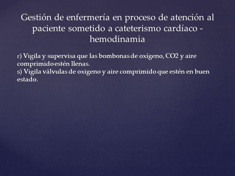 Gestión de enfermería en proceso de atención al paciente sometido a cateterismo cardíaco - hemodinamia r ) Vigila y supervisa que las bombonas de oxígeno, CO2 y aire comprimido estén llenas.