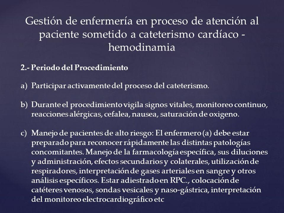 Gestión de enfermería en proceso de atención al paciente sometido a cateterismo cardíaco - hemodinamia 2.- Periodo del Procedimiento a)Participar activamente del proceso del cateterismo.