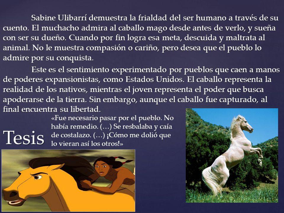 Sabine Ulibarrí demuestra la frialdad del ser humano a través de su cuento. El muchacho admira al caballo mago desde antes de verlo, y sueña con ser s