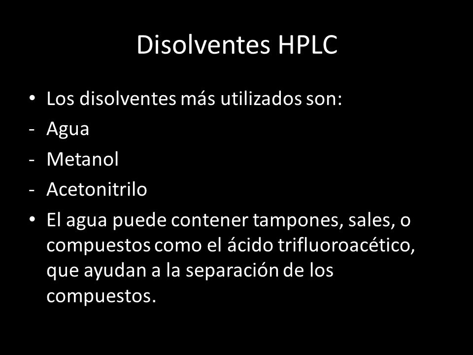 Disolventes HPLC Los disolventes más utilizados son: -Agua -Metanol -Acetonitrilo El agua puede contener tampones, sales, o compuestos como el ácido trifluoroacético, que ayudan a la separación de los compuestos.
