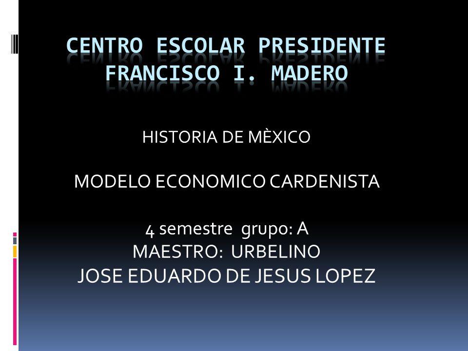 HISTORIA DE MÈXICO MODELO ECONOMICO CARDENISTA 4 semestre grupo: A MAESTRO: URBELINO JOSE EDUARDO DE JESUS LOPEZ