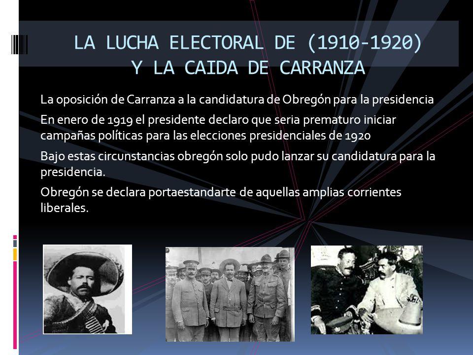La oposición de Carranza a la candidatura de Obregón para la presidencia En enero de 1919 el presidente declaro que seria prematuro iniciar campañas p