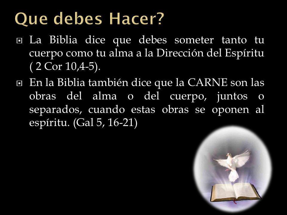 La Biblia dice que debes someter tanto tu cuerpo como tu alma a la Dirección del Espíritu ( 2 Cor 10,4-5). En la Biblia también dice que la CARNE son