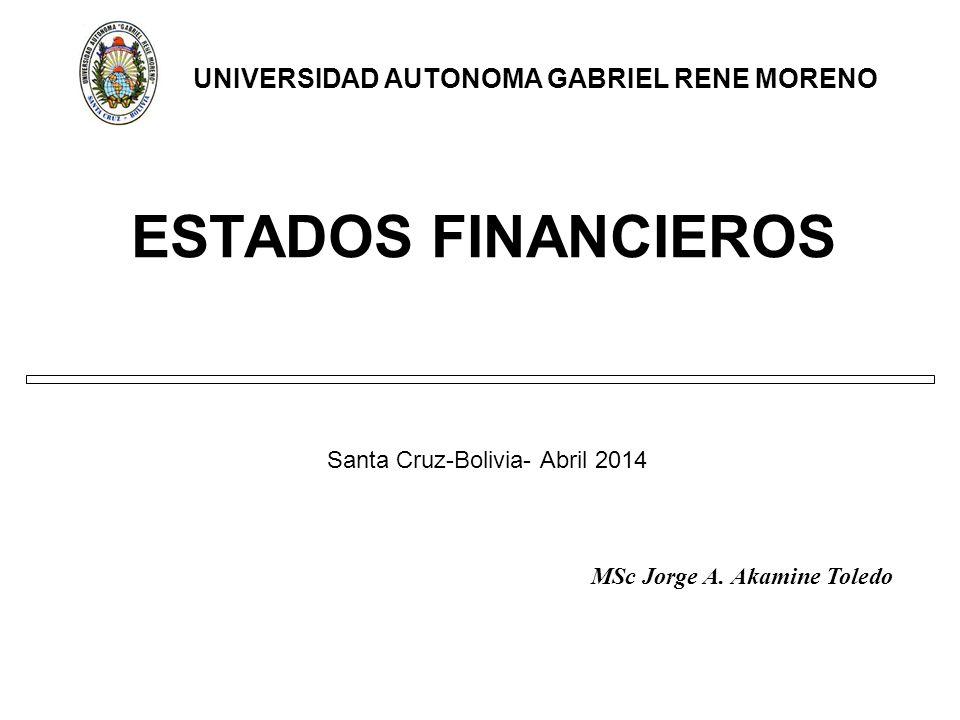 ESTADOS FINANCIEROS Santa Cruz-Bolivia- Abril 2014 UNIVERSIDAD AUTONOMA GABRIEL RENE MORENO MSc Jorge A.