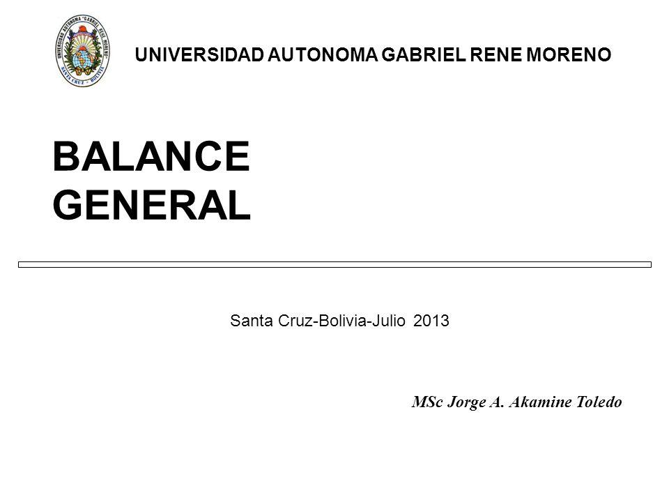 BALANCE GENERAL Santa Cruz-Bolivia-Julio 2013 UNIVERSIDAD AUTONOMA GABRIEL RENE MORENO MSc Jorge A.