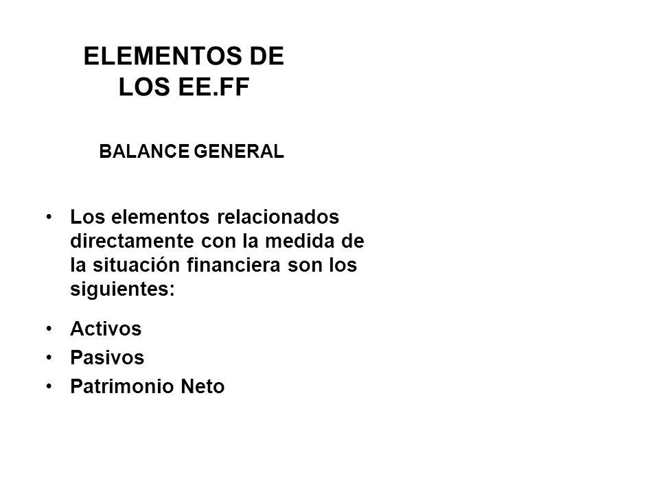 ELEMENTOS DE LOS EE.FF Los elementos relacionados directamente con la medida de la situación financiera son los siguientes: Activos Pasivos Patrimonio Neto BALANCE GENERAL