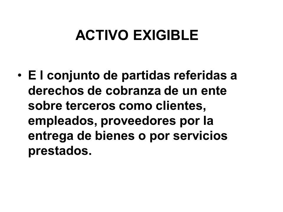 ACTIVO EXIGIBLE E l conjunto de partidas referidas a derechos de cobranza de un ente sobre terceros como clientes, empleados, proveedores por la entrega de bienes o por servicios prestados.