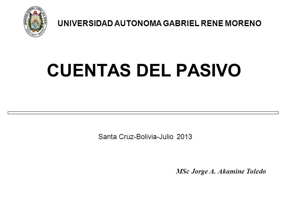 CUENTAS DEL PASIVO Santa Cruz-Bolivia-Julio 2013 UNIVERSIDAD AUTONOMA GABRIEL RENE MORENO MSc Jorge A.