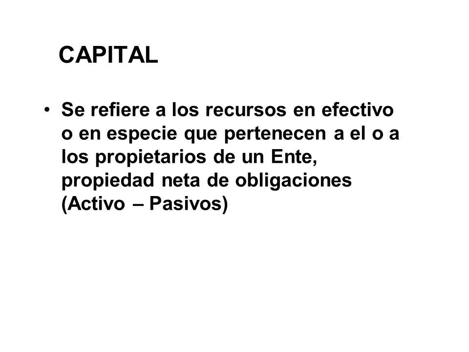CAPITAL Se refiere a los recursos en efectivo o en especie que pertenecen a el o a los propietarios de un Ente, propiedad neta de obligaciones (Activo – Pasivos)