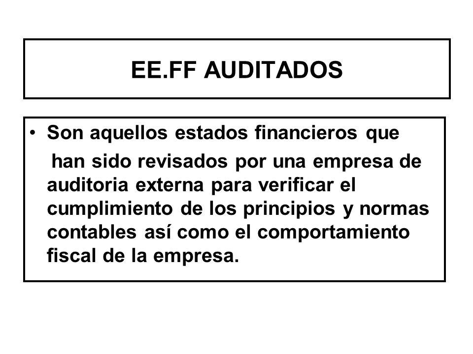 EE.FF AUDITADOS Son aquellos estados financieros que han sido revisados por una empresa de auditoria externa para verificar el cumplimiento de los principios y normas contables así como el comportamiento fiscal de la empresa.