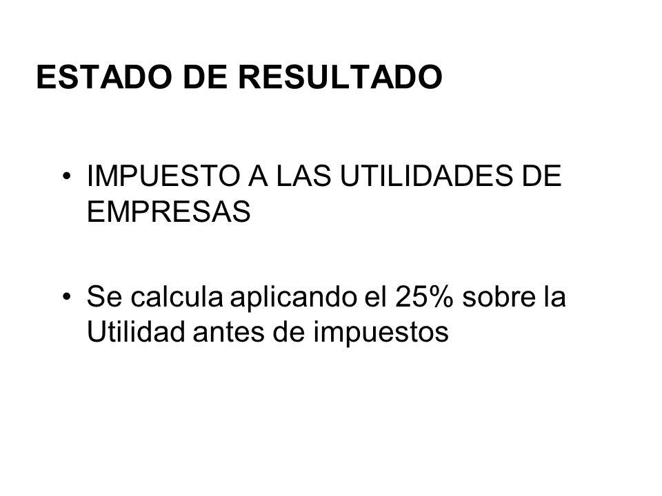 ESTADO DE RESULTADO IMPUESTO A LAS UTILIDADES DE EMPRESAS Se calcula aplicando el 25% sobre la Utilidad antes de impuestos
