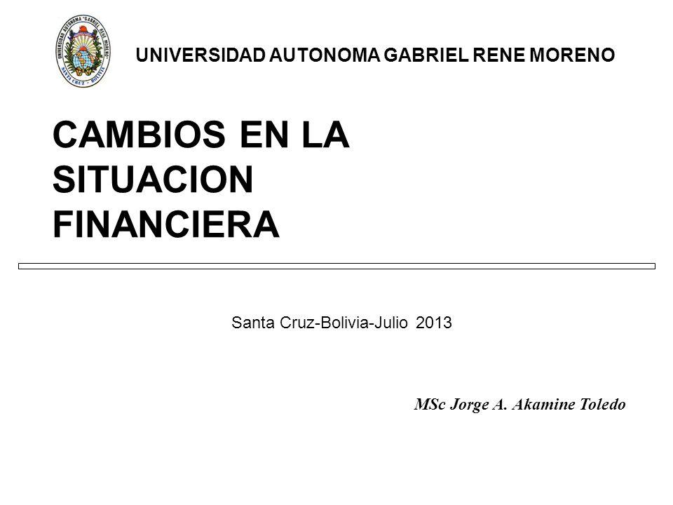 CAMBIOS EN LA SITUACION FINANCIERA Santa Cruz-Bolivia-Julio 2013 UNIVERSIDAD AUTONOMA GABRIEL RENE MORENO MSc Jorge A.