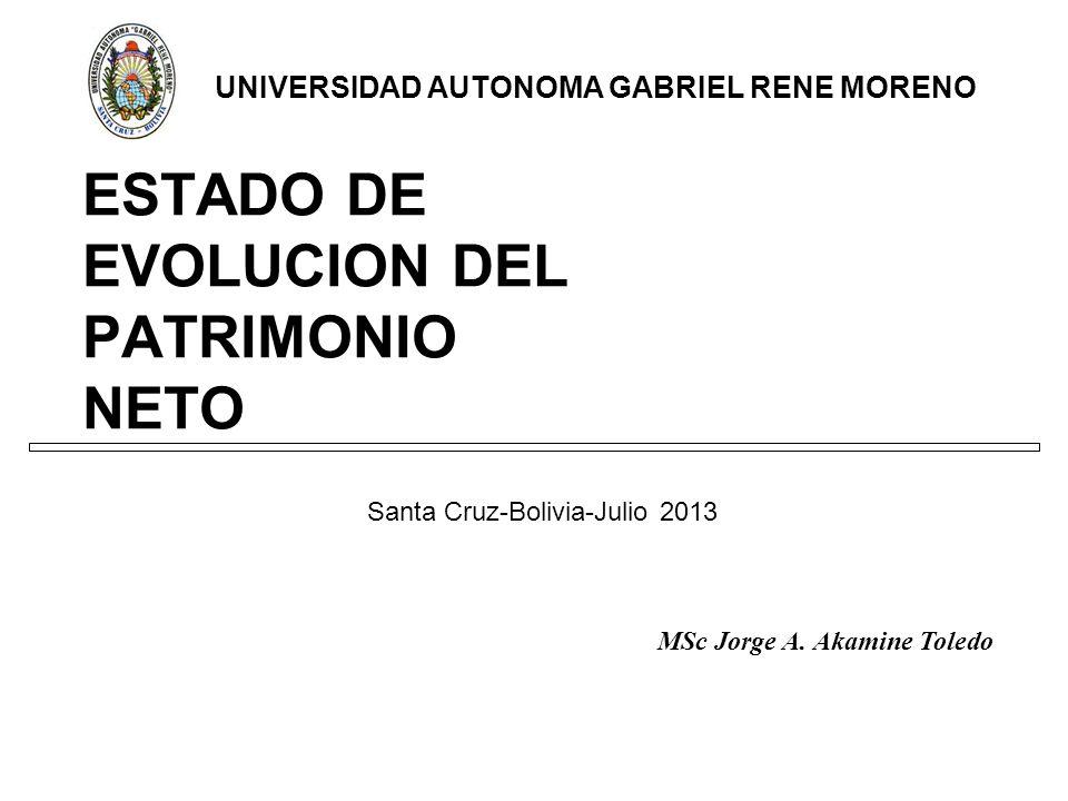 ESTADO DE EVOLUCION DEL PATRIMONIO NETO Santa Cruz-Bolivia-Julio 2013 UNIVERSIDAD AUTONOMA GABRIEL RENE MORENO MSc Jorge A.