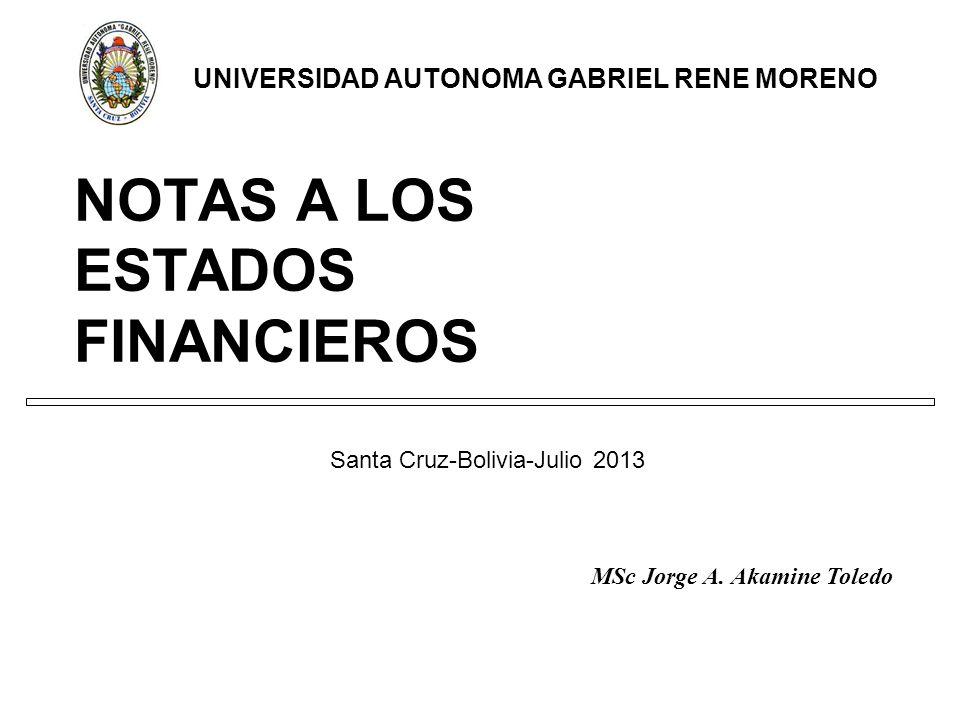 NOTAS A LOS ESTADOS FINANCIEROS Santa Cruz-Bolivia-Julio 2013 UNIVERSIDAD AUTONOMA GABRIEL RENE MORENO MSc Jorge A.