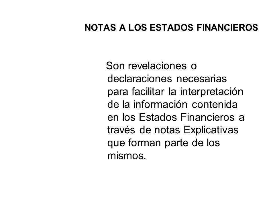 NOTAS A LOS ESTADOS FINANCIEROS Son revelaciones o declaraciones necesarias para facilitar la interpretación de la información contenida en los Estados Financieros a través de notas Explicativas que forman parte de los mismos.