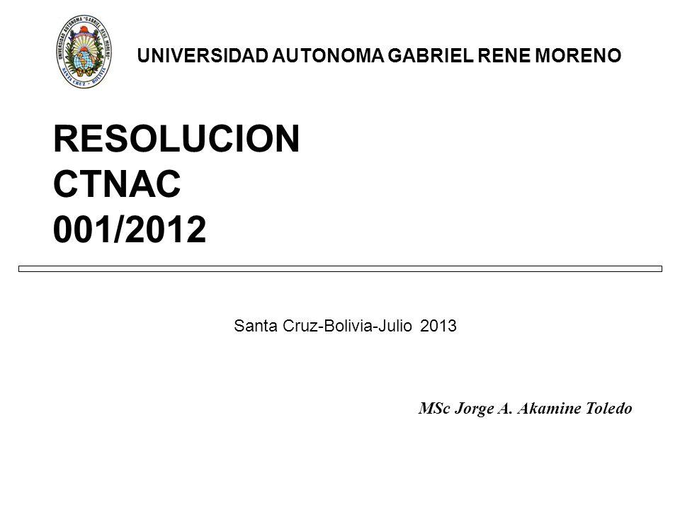 RESOLUCION CTNAC 001/2012 Santa Cruz-Bolivia-Julio 2013 UNIVERSIDAD AUTONOMA GABRIEL RENE MORENO MSc Jorge A.