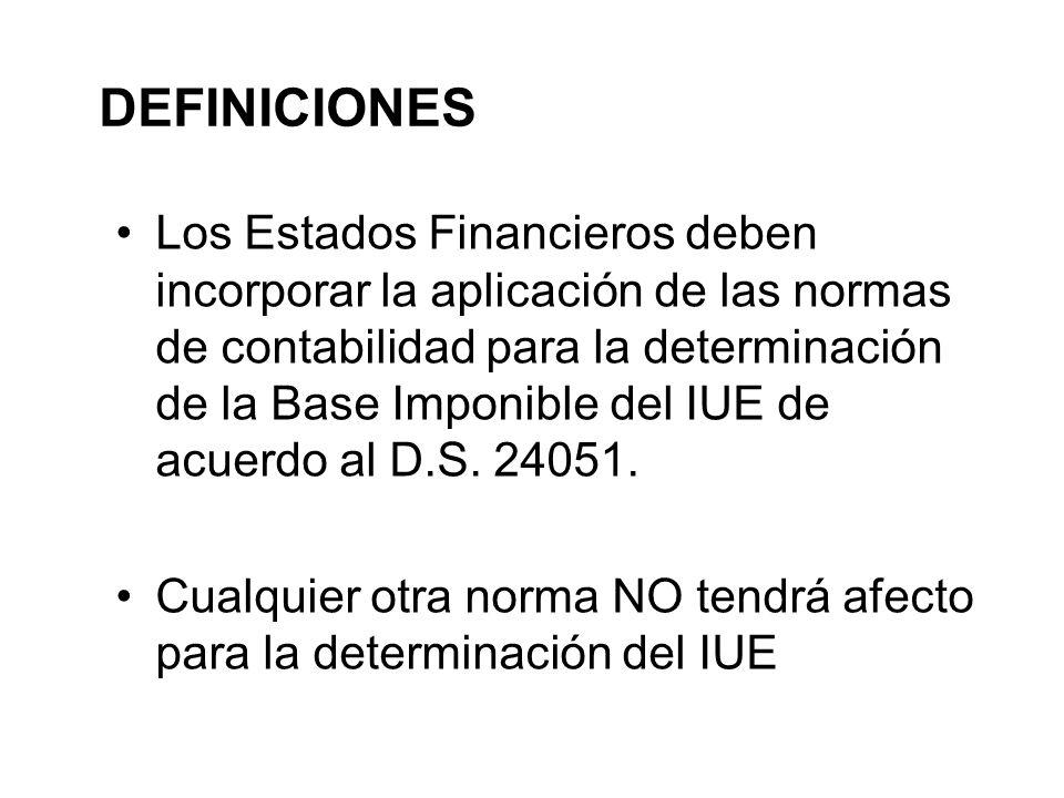 DEFINICIONES Los Estados Financieros deben incorporar la aplicación de las normas de contabilidad para la determinación de la Base Imponible del IUE de acuerdo al D.S.