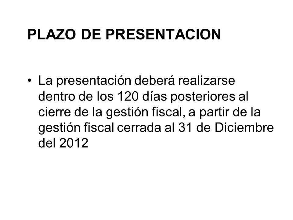 PLAZO DE PRESENTACION La presentación deberá realizarse dentro de los 120 días posteriores al cierre de la gestión fiscal, a partir de la gestión fiscal cerrada al 31 de Diciembre del 2012
